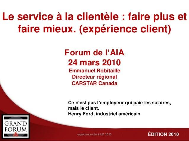 Le service à la clientèle : faire plus et faire mieux. (expérience client) Forum de l'AIA 24 mars 2010 Emmanuel Robitaille...
