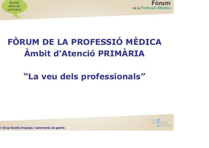 """FÒRUM DE LA PROFESSIÓ MÈDICA          Àmbit d'Atenció PRIMÀRIA                  """"La veu dels professionals""""G2: Grup Gestió..."""