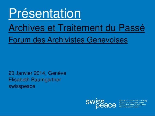 Présentation Archives et Traitement du Passé Forum des Archivistes Genevoises 20 Janvier 2014, Genève Elisabeth Baumgartne...