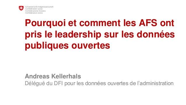 Pourquoi et comment les AFS ont pris le leadership sur les données publiques ouvertes Andreas Kellerhals Délégué du DFI po...