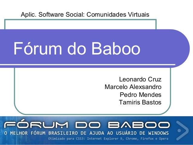 Aplic. Software Social: Comunidades Virtuais Leonardo Cruz Marcelo Alexsandro Pedro Mendes Tamiris Bastos Fórum do Baboo