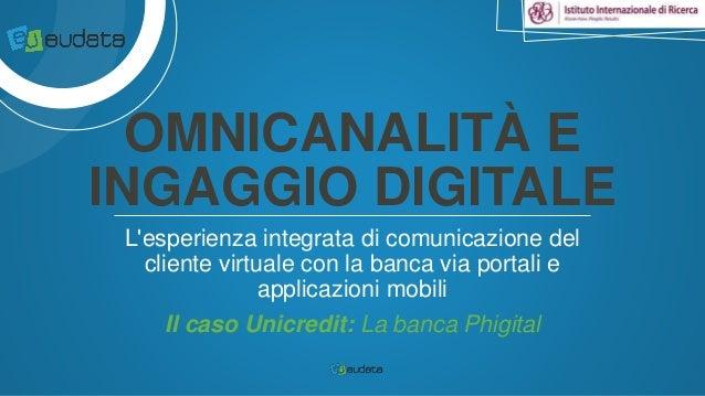 OMNICANALITÀ E  INGAGGIO DIGITALE  L'esperienza integrata di comunicazione del  cliente virtuale con la banca via portali ...