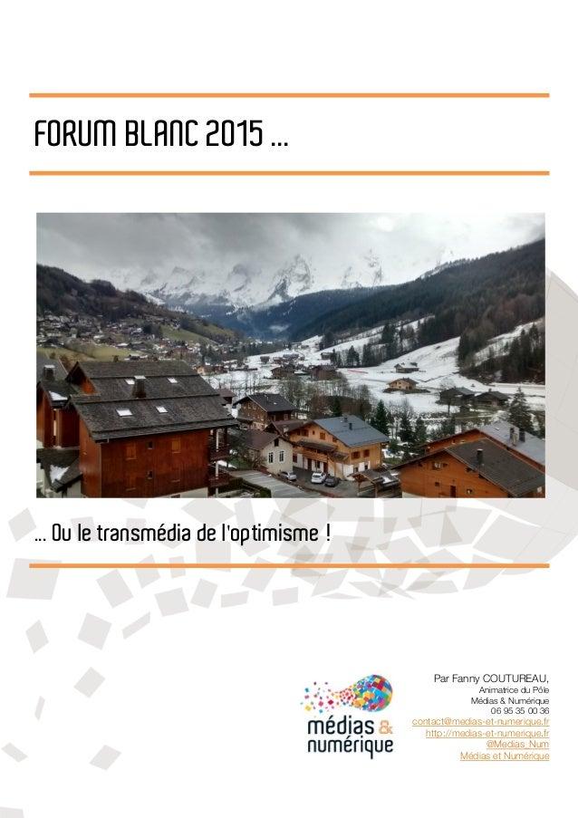 FORUM BLANC 2015 ... ... Ou le transmédia de l'optimisme ! Par Fanny COUTUREAU, Animatrice du Pôle Médias & Numérique 06 9...