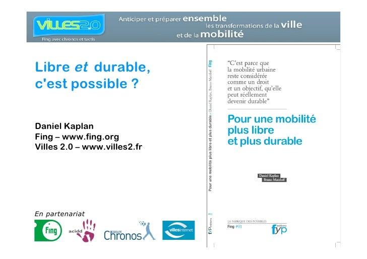 Libre et durable, c'est possible ?  Daniel Kaplan Fing – www.fing.org Villes 2.0 – www.villes2.fr     En partenariat