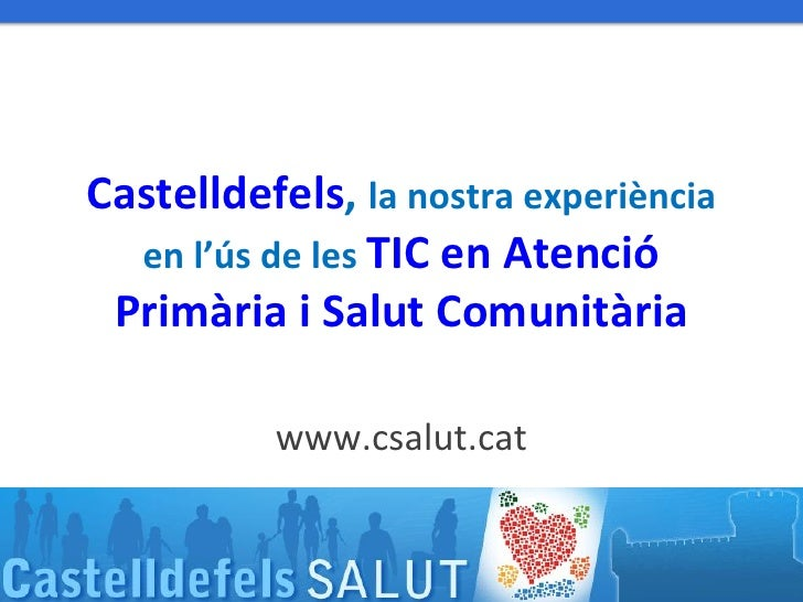 Castelldefels, la nostra experiència    en l'ús de les TIC en Atenció   Primària i Salut Comunitària                      ...
