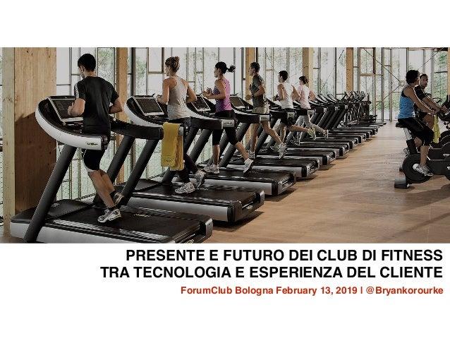PRESENTE E FUTURO DEI CLUB DI FITNESS TRA TECNOLOGIA E ESPERIENZA DEL CLIENTE ForumClub Bologna February 13, 2019 | @Bryan...