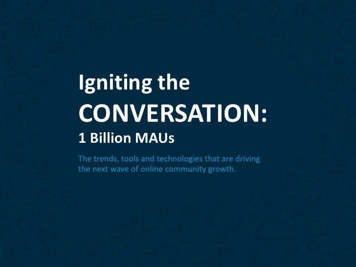 Igniting theCONVERSATION:1 Billion MAUsThe trends, tools and technologies that are drivingthe next wave of online communit...