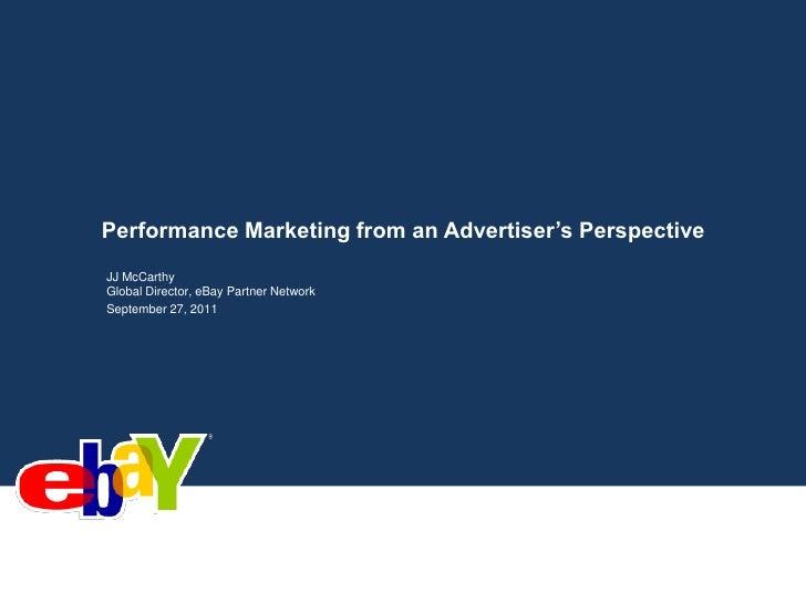 Performance Marketing from an Advertiser's Perspective<br />JJ McCarthy<br />Global Director, eBay Partner Network<br />Se...