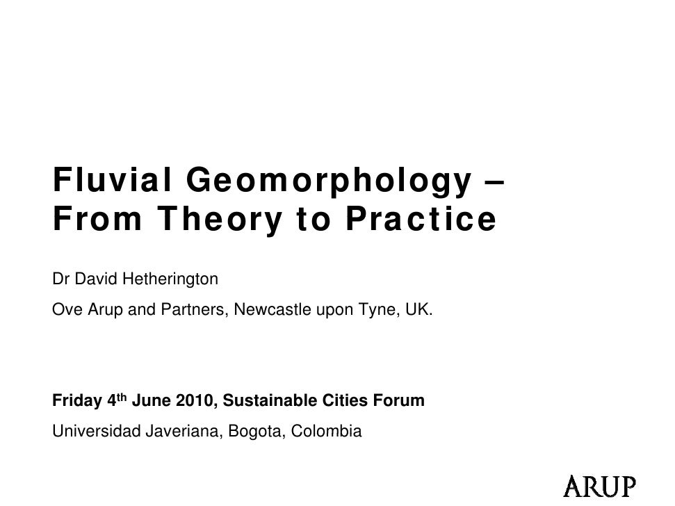 Fluvial Geomorphology – From Theory to Practice Dr David Hetherington Ove Arup and Partners, Newcastle upon Tyne, UK.     ...