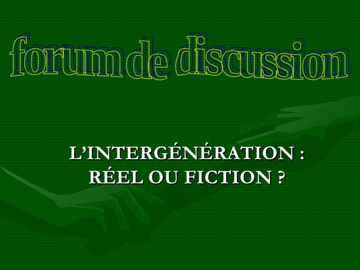 L'INTERGÉNÉRATION : RÉEL OU FICTION ? forum de discussion
