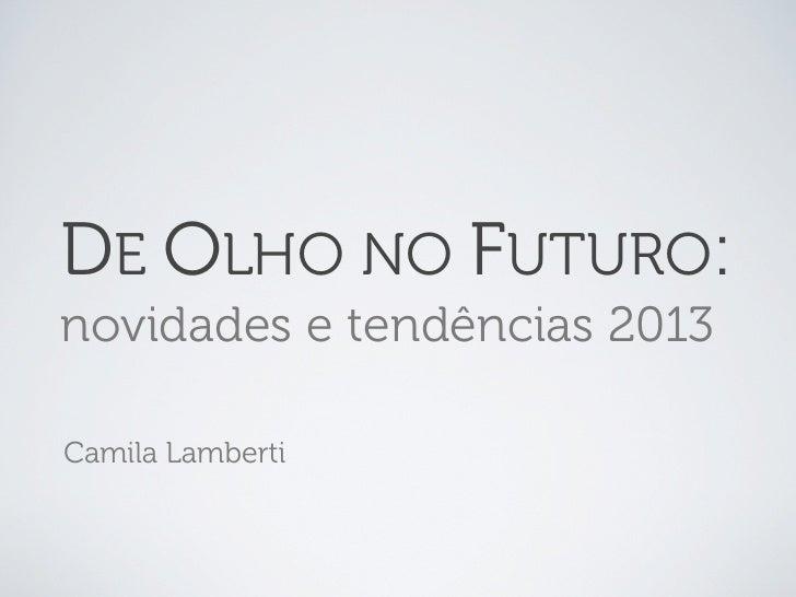 DE OLHO NO FUTURO:novidades e tendências 2013Camila Lamberti
