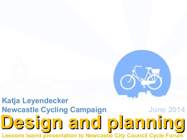Design and planningDesign and planning Katja Leyendecker Newcastle Cycling Campaign June 2014 Lessons learnt presentation ...