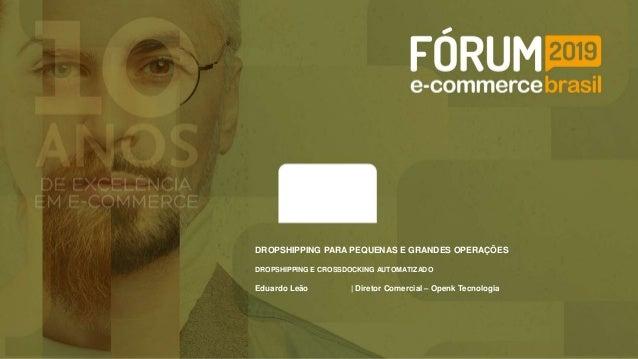 Eduardo Leão | Diretor Comercial – Openk Tecnologia DROPSHIPPING PARA PEQUENAS E GRANDES OPERAÇÕES DROPSHIPPING E CROSSDOC...