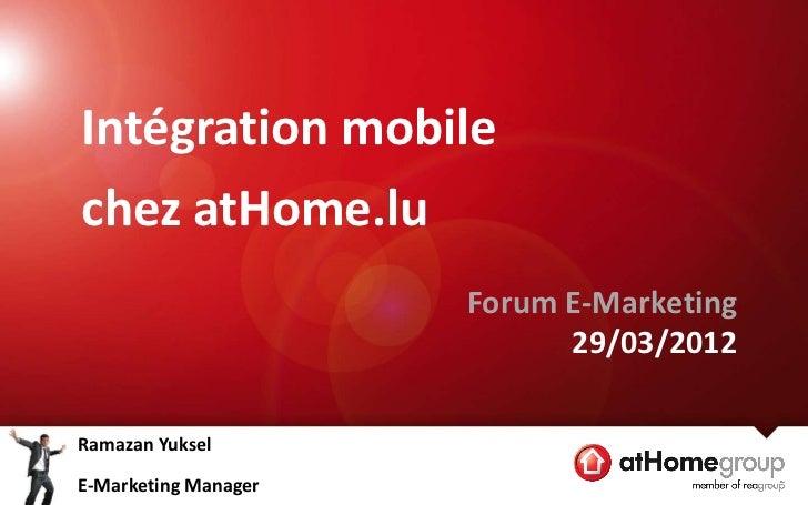 Intégration mobilechez atHome.lu                      Forum E-Marketing                            29/03/2012Ramazan Yukse...