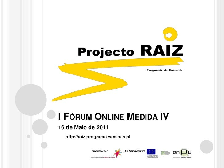 I Fórum Online Medida IV<br />16 de Maio de 2011<br />http://raiz.programaescolhas.pt<br />Financiado por:<br />Co-financi...