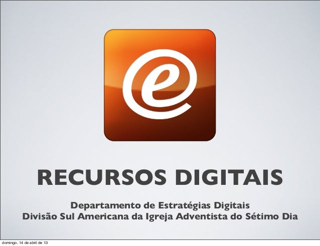 RECURSOS DIGITAIS                     Departamento de Estratégias Digitais           Divisão Sul Americana da Igreja Adven...