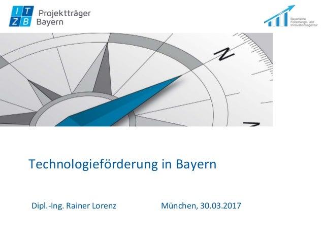 Technologieförderung in Bayern Dipl.-Ing. Rainer Lorenz München, 30.03.2017