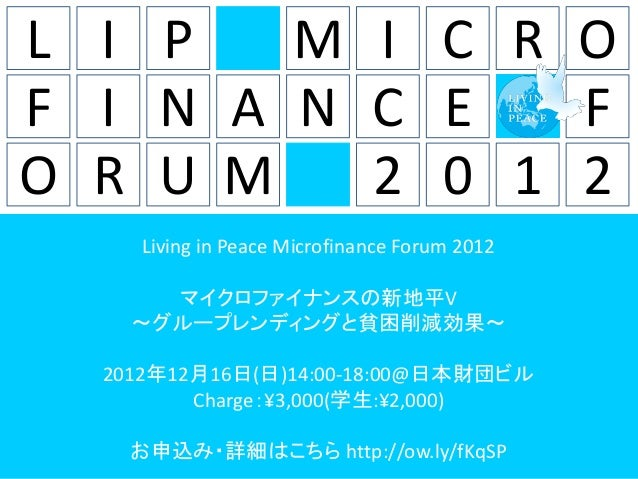 L I P   M I C R OF I N A N C E   FO R U M   2 0 1 2              Living in Peace Microfinance Forum 2012                マイ...