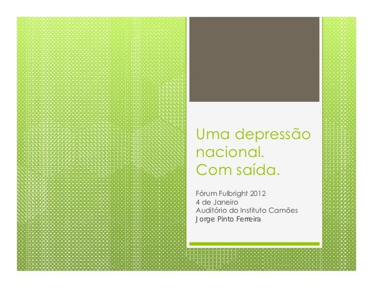 Uma depressãonacional.Com saída.Fórum Fulbright 20124 de JaneiroAuditório do Instituto CamõesJorge Pinto Ferreira