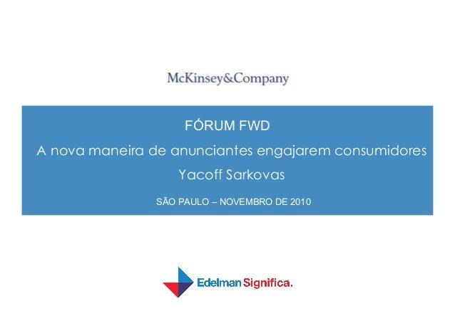 FÓRUM FWD A nova maneira de anunciantes engajarem consumidores Yacoff Sarkovas SÃO PAULO – NOVEMBRO DE 2010