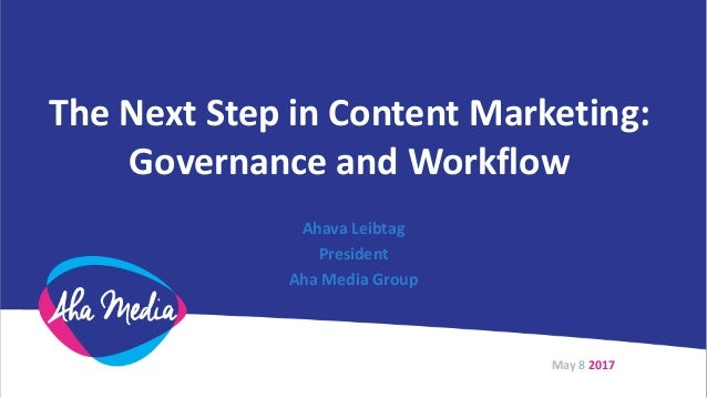 The Next Step in Content Marketing: Governance and Workflow Ahava Leibtag President Aha Media Group May 8 2017