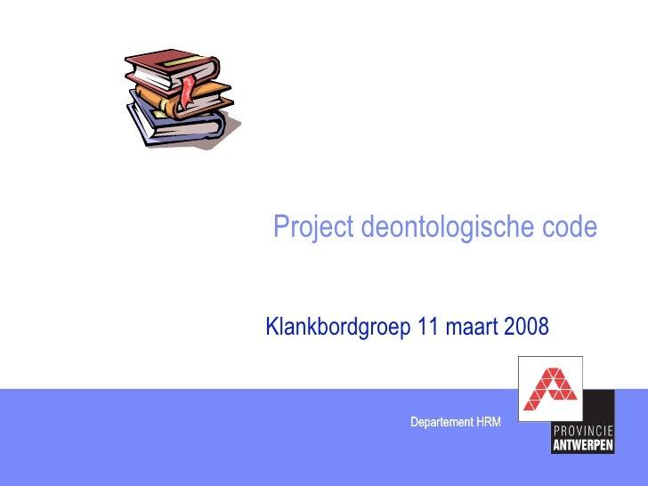 Project deontologische code Klankbordgroep 11 maart 2008 Departement HRM Departement HRM