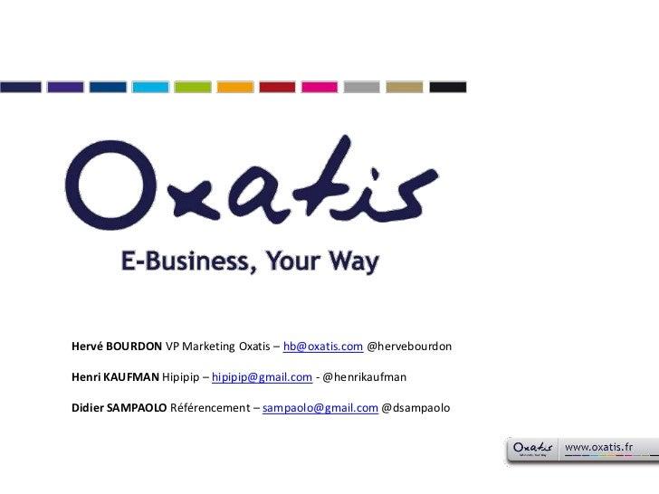 Hervé BOURDON VP Marketing Oxatis – hb@oxatis.com @hervebourdon<br />Henri KAUFMAN Hipipip – hipipip@gmail.com - @henrikau...
