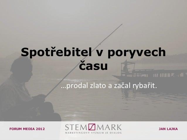 Spotřebitel v poryvech              času                   …prodal zlato a začal rybařit.FORUM MEDIA 2012                 ...