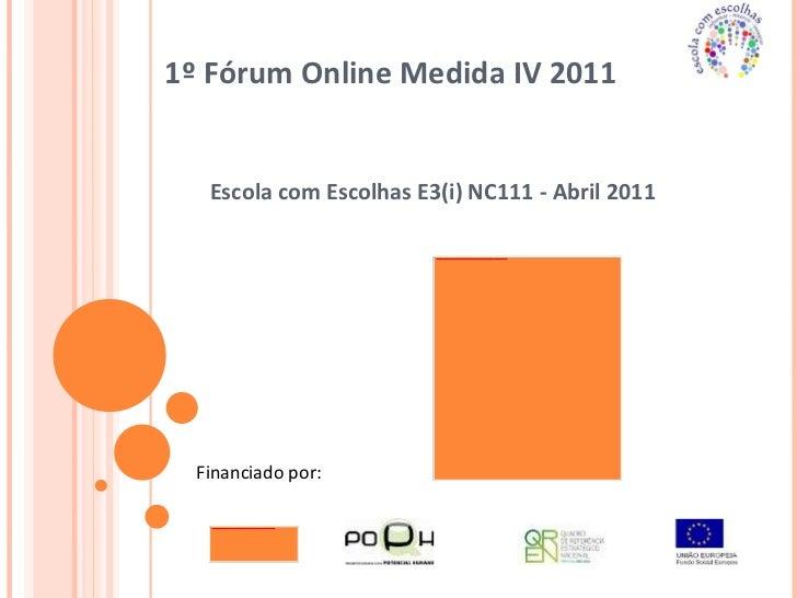1º Fórum Online Medida IV 2011  Escola com Escolhas E3(i) NC111 - Abril 2011 Financiado por: