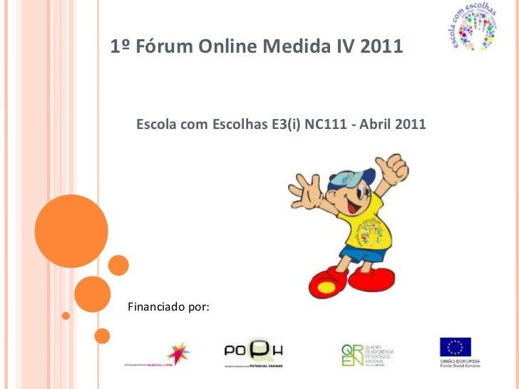 1º Fórum Online Medida IV 2011 <br />Escola com Escolhas E3(i) NC111 - Abril 2011<br />Financiado por:<br />