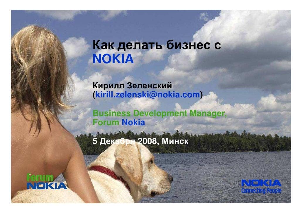 Как делать бизнес с NOKIA Кирилл Зеленский (kirill.zelenski@nokia.com)  Business Development Manager, Forum Nokia  5 Декаб...