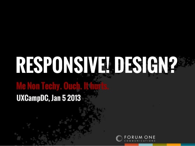 RESPONSIVE! DESIGN?Me Non Techy. Ouch. It hurts.UXCampDC, Jan 5 2013
