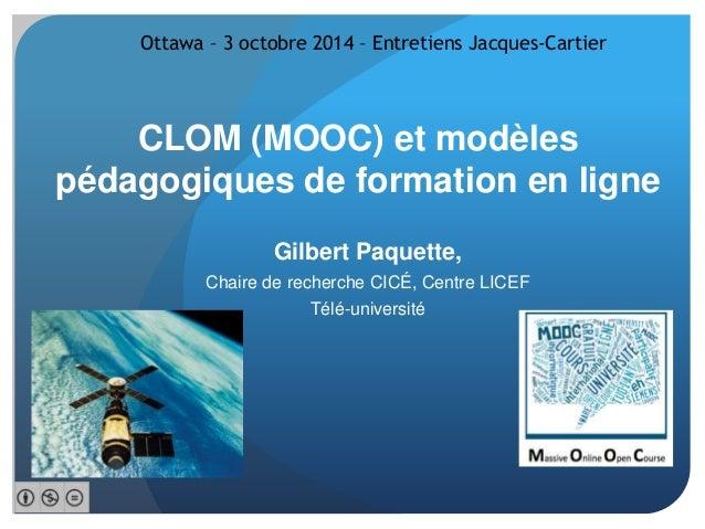 Ottawa – 3 octobre 2014 – Entretiens Jacques-Cartier  CLOM (MOOC) et modèles  pédagogiques de formation en ligne  Gilbert ...