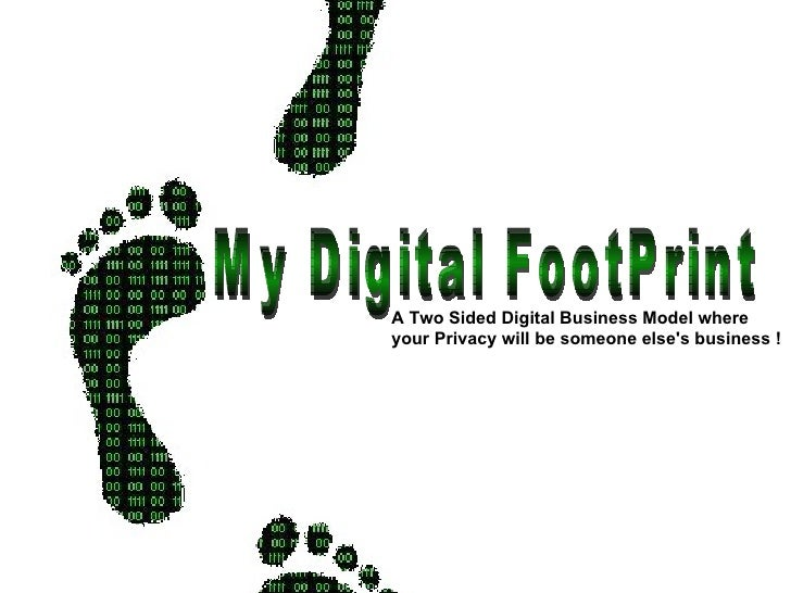 My Digital FootPrint A Two Sided Digital Business Model where  your Privacy will be someone else's business !
