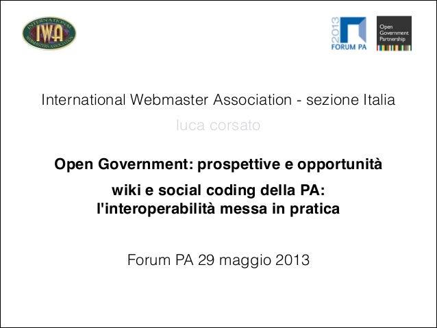 International Webmaster Association - sezione ItaliaOpen Government: prospettive e opportunitàForum PA 29 maggio 2013luca ...