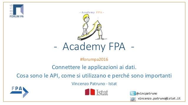 - Academy FPA - #forumpa2016 Connettere le applicazioni ai dati. Cosa sono le API, come si utilizzano e perché sono import...