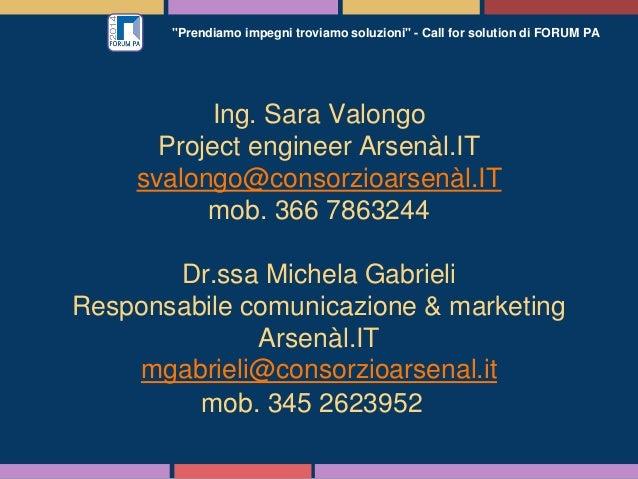 """""""Prendiamo impegni troviamo soluzioni"""" - Call for solution di FORUM PA Ing. Sara Valongo Project engineer Arsenàl.IT svalo..."""