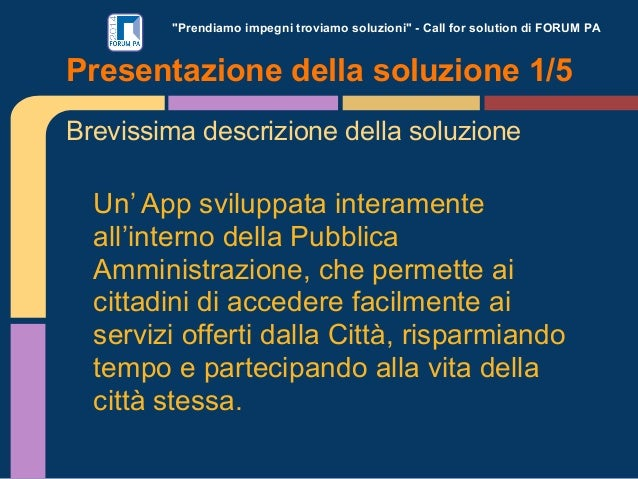 """""""Prendiamo impegni troviamo soluzioni"""" - Call for solution di FORUM PA  Presentazione della soluzione 1/5 Brevissima descr..."""
