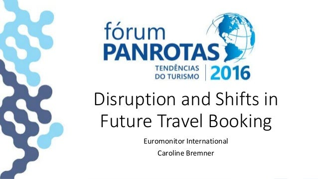 Disruption and Shifts in Future Travel Booking Euromonitor International Caroline Bremner
