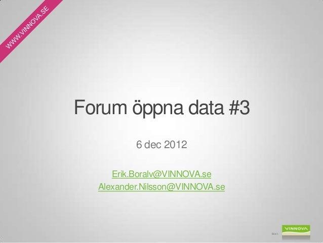 Forum öppna data #3          6 dec 2012     Erik.Boralv@VINNOVA.se  Alexander.Nilsson@VINNOVA.se                          ...
