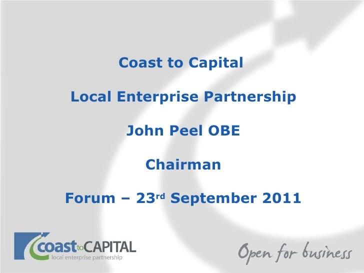 Coast to Capital  Local Enterprise Partnership John Peel OBE Chairman Forum – 23 rd  September 2011