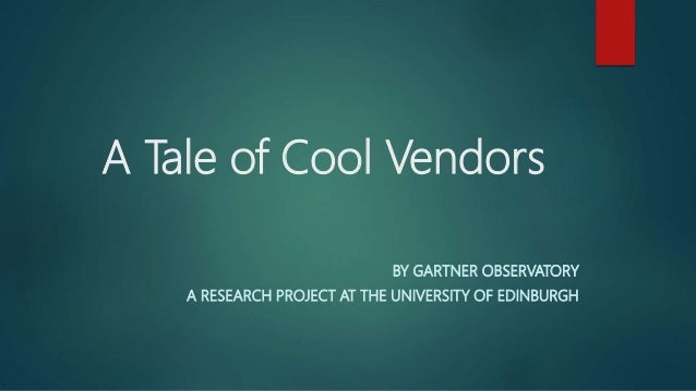 A Tale of Cool Vendors BY GARTNER OBSERVATORY A RESEARCH PROJECT AT THE UNIVERSITY OF EDINBURGH