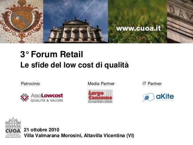 3° Forum Retail Le sfide del low cost di qualità 21 ottobre 2010 Villa Valmarana Morosini, Altavilla Vicentina (VI) Patroc...
