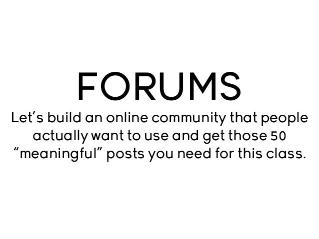 "FORUMS Let's build an online community that people actually want to use and get those 50 ""meaningful"" posts you need for t..."