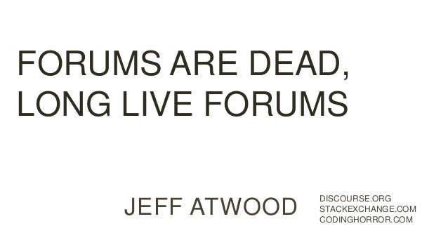 JEFF ATWOOD DISCOURSE.ORG STACKEXCHANGE.COM CODINGHORROR.COM FORUMS ARE DEAD, LONG LIVE FORUMS