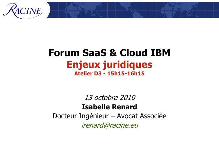 Forum SaaS & Cloud IBM    Enjeux juridiques       Atelier D3 - 15h15-16h15             13 octobre 2010          Isabelle R...