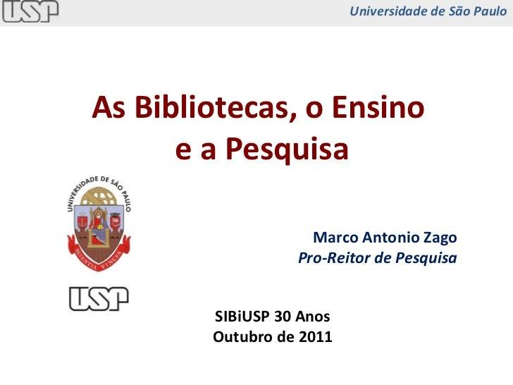 As Bibliotecas, o Ensino  e a Pesquisa SIBiUSP 30 Anos Outubro de 2011 Universidade de São Paulo Marco Antonio Zago Pro-Re...