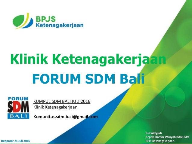 Kuswahyudi Kepala Kantor Wilayah BANUSPA BPJS Ketenagakerjaan Klinik Ketenagakerjaan FORUM SDM Bali Denpasar 21 Juli 2016 ...
