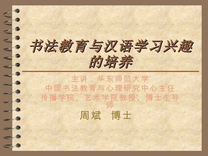 书法教育与汉语学习兴趣的培养 主讲:华东师范大学 中国书法教育与心理研究中心主任 传播学院、艺术学院教授、博士生导师 周斌  博士