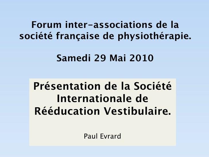 Forum inter-associations de la société française de physiothérapie.         Samedi 29 Mai 2010     Présentation de la Soci...